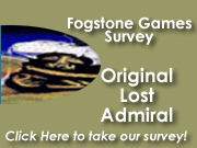 Please share some of your experiences and preferences when playing the original games, so we can better serve your needs with the new versions of these games in the future.  What do you like the most for each game? What would you change?  What would you like to see added?  What are your favorite maps, campaigns, or other special parts of the game?          Along with this survey for Lost Admiral ,there are surveys for Fogstone Games' other titles, such as: Conquered Kingdoms, Lost Admiral Returns, and The Grandest Fleet